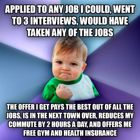 Success Kid applied to any job i could, went to 3 interviews, would have taken any of the jobs the offer i get pays the best out of all the jobs, is in the next town over, reduces my commute by 2 hours a day, and offers me free gym and health insurance , made with livememe meme creator