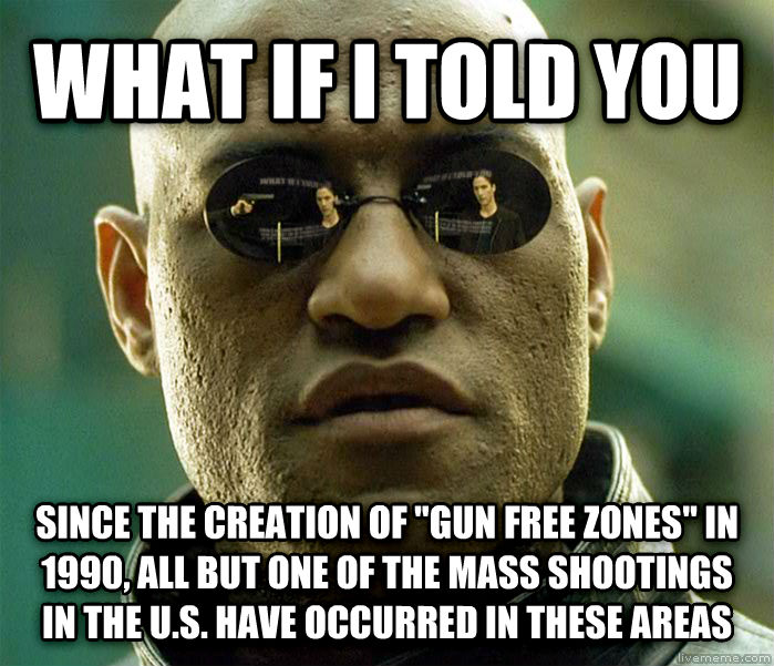 Matrix Morpheus what if i told you since the creation of  gun free zones  in 1990, all but one of the mass shootings in the u.s. have occurred in these areas , made with livememe meme generator