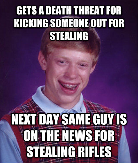 Bad Luck Brian gets a death threat for kicking someone out for stealing  next day same guy is on the news for stealing rifles  , made with livememe meme generator