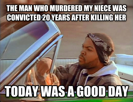Today Was A Good Day the man who murdered my niece was convicted 20 years after killing her today was a good day , made with livememe meme creator