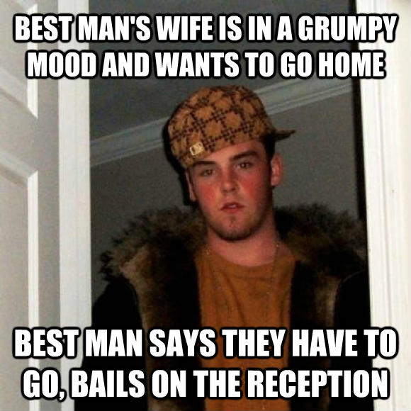Scumbag Steve best man s wife is in a grumpy mood and wants to go home best man says they have to go, bells on the reception , made with livememe meme creator