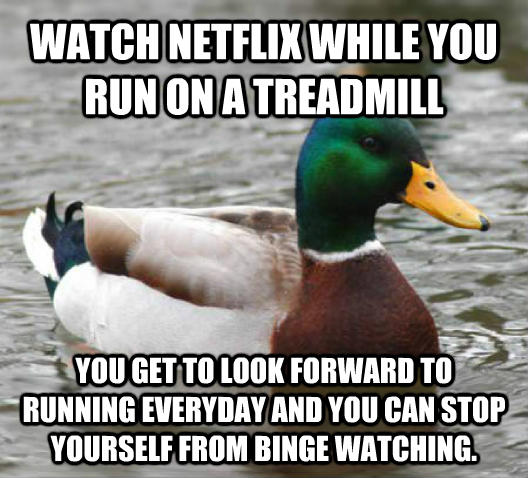 Actual Advice Mallard watch netflix while you run on a treadmill you get to look forward to running everyday and you can stop yourself from binge watching. , made with livememe meme creator