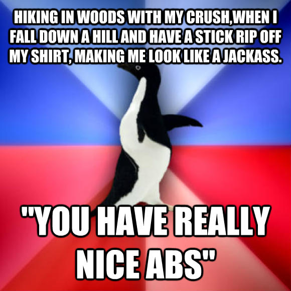 Socially Awkward Awesome Penguin hiking in woods with my crush,when i fall down a hill and have a stick rip off my shirt, making me look like a jerkwad.  you have really nice abs   , made with livememe meme creator
