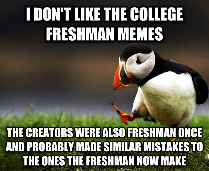 Unpopular Opinion Puffin i don t like the college freshman memes the creators were also freshman once and probably made similar mistakes to the ones the freshman now make , made with livememe meme generator