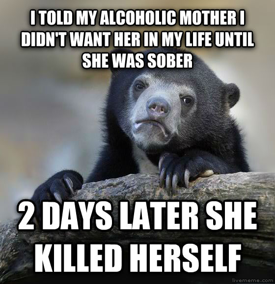Confession Bear i told my alcoholic mother i didn t want her i my life until she was sober 2 days later she killed herself , made with livememe meme generator