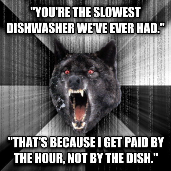 Insanity Wolf  you re the slowest dishwasher we ve ever had.   that s because i get paid by the hour, not by the dish.   , made with livememe meme maker
