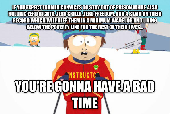 Super Cool Ski Instructor if you expect former convicts to stay out of prison while also holding zero rights, zero skills, zero freedom, and a stain on their record which will keep them in a minimum wage job and living below the poverty line for the rest of their lives... you re gonna have a bad time , made with livememe meme generator