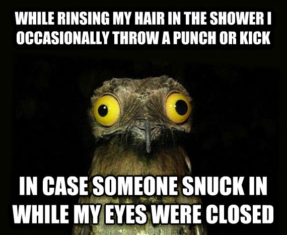 Weird Stuff I Do Potoo while rinsing my hair in the shower i occasionally throw a punch or kick  in case someone snuck in while my eyes were closed , made with livememe meme creator