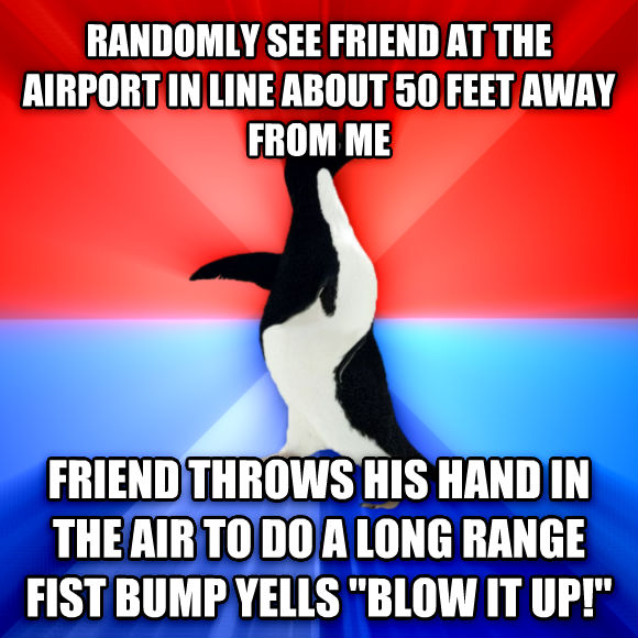Socially Awesome Awkward Penguin randomly see friend at the airport in line about 50 feet away from me friend throws his hand in the air to do a long range fist bump yells  blow it up!   , made with livememe meme creator