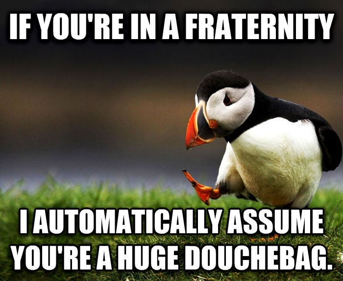 Unpopular Opinion Puffin if you re in a fraternity  i automatically assume you re a huge dutchebag. , made with livememe meme creator