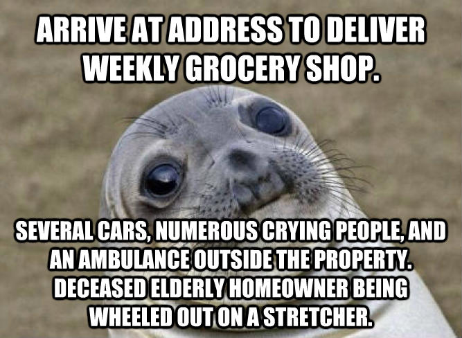 Uncomfortable Situation Seal arrive at address to deliver weekly grocery shop. several cars, numerous crying people, and an ambulance outside the property. deceased elderly homeowner being wheeled out on a stretcher. , made with livememe meme generator