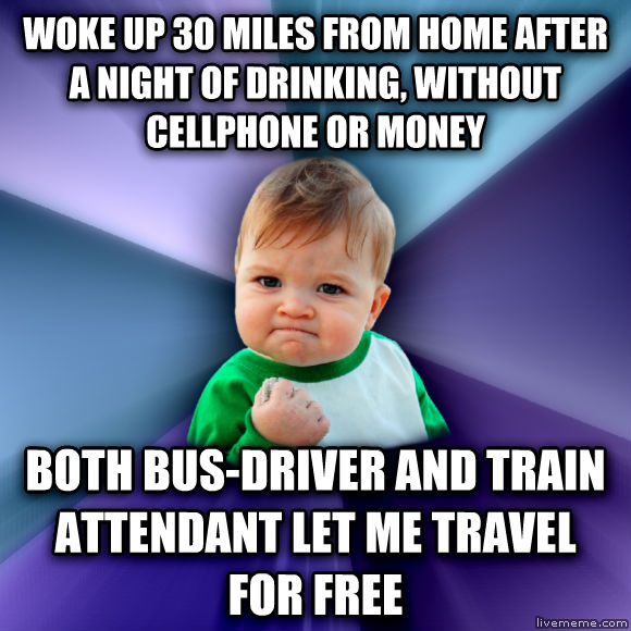 Success Kid woke up 30 miles from home after a night of drinking, without cellphone or money both bus-driver and train attendant let me travel for free  , made with livememe meme generator