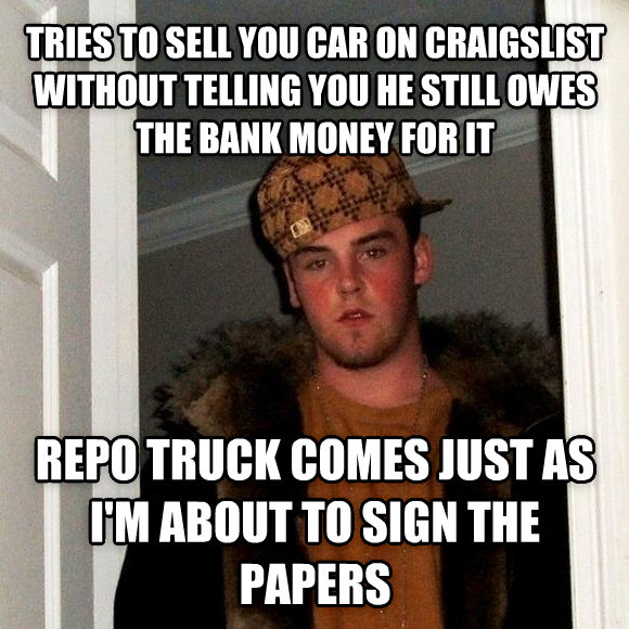 Scumbag Steve tries to sell you car on craigslist without telling you he still owes the bank money for it repo truck comes just as i m about to sign the papers , made with livememe meme creator