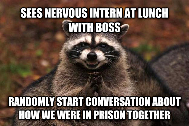 Evil Plotting Raccoon sees nervous intern at lunch with boss randomly start conversation about how we were in prison together , made with livememe meme maker