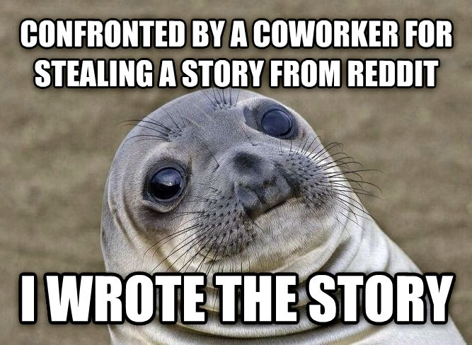 Uncomfortable Situation Seal confronted by a coworker for stealing a story from reddit i wrote the story , made with livememe meme maker