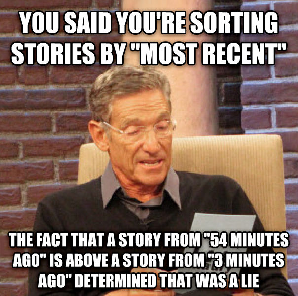 Maury Determined That Was a Lie you said you re sorting stories by  most recent  the fact that a story from  54 minutes ago  is above a story from  3 minutes ago  determined that was a lie , made with livememe meme creator