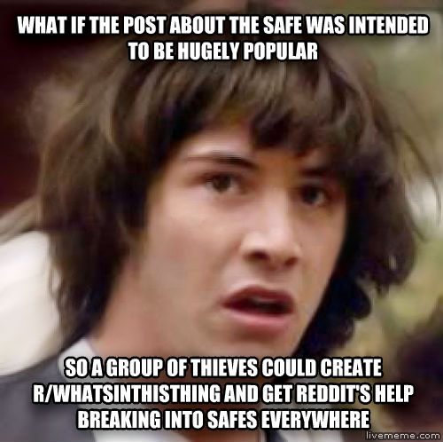 Conspiracy Keanu what if the post about the safe was intended to be hugely popular so a group of thieves could create r/whatsinthisthing and get reddit s help breaking into safes everywhere , made with livememe meme generator