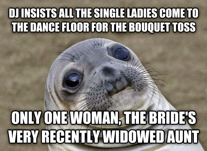 Uncomfortable Situation Seal dj insists all the single ladies come to the dance floor for the bouquet toss only one woman, the bride s very recently widowed aunt , made with livememe meme maker