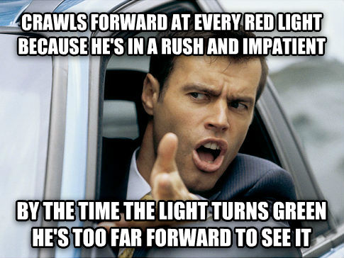 Scumbag Driver crawls forward at every red light because he s in a rush and impatient by the time the light turns green he s too far forward to see it , made with livememe meme creator