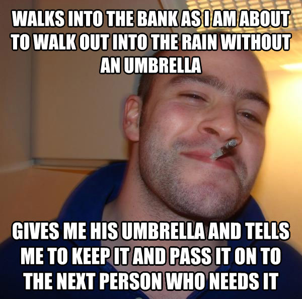 Good Guy Greg walks into the bank as i am about to walk out into the rain without an umbrella gives me his umbrella and tells me to keep it and pass it on to the next person who needs it , made with livememe meme maker