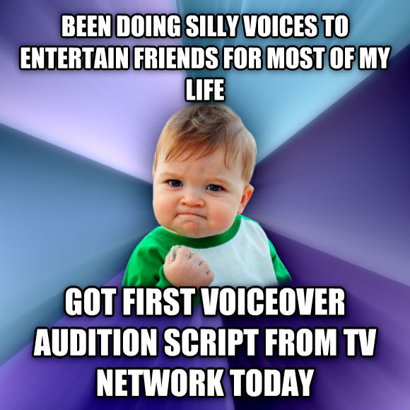 Success Kid been doing silly voices to entertain friends for most of my life got first voiceover audition script from tv network today  , made with livememe meme generator