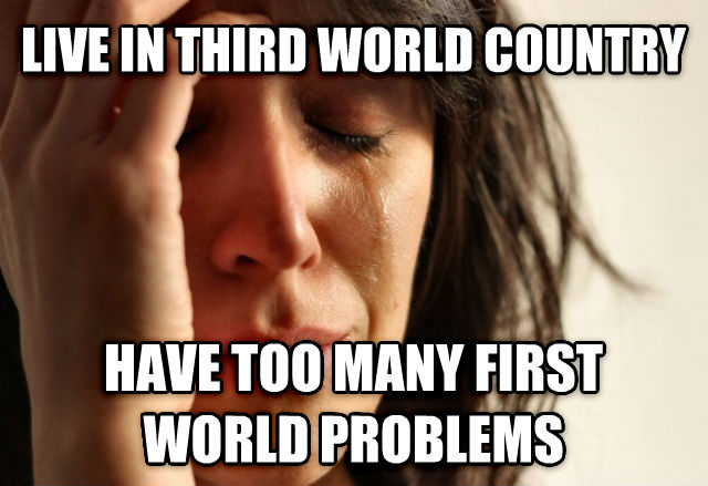First World Problems live in third world country have too many first world problems , made with livememe meme creator