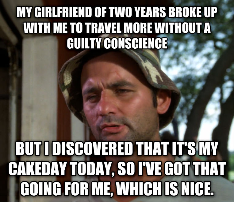 Bill Murray - So I Got That Going For Me, Which is Nice my girlfriend of two years broke up with me to travel more without a guilty conscience but i discovered that it s my cakeday today, so i ve got that going for me, which is nice. , made with livememe meme maker