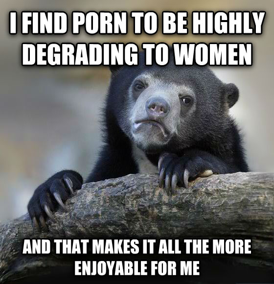 Confession Bear i find photo to be highly degrading to women and that makes it all the more enjoyable for me , made with livememe meme maker