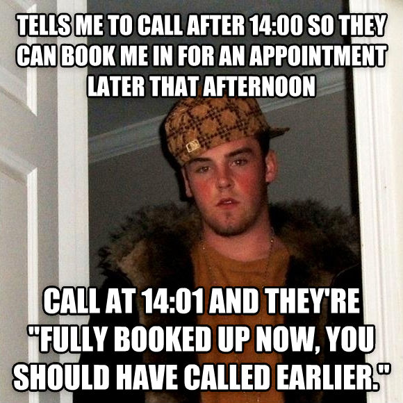 Scumbag Steve tells me to call after 14:00 so they can book me in for an appointment later that afternoon  call at 14:01 and they re  fully booked up now, you should have called earlier.  , made with livememe meme generator