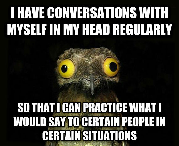 Weird Stuff I Do Potoo i have conversations with myself in my head regularly so that i can practice what i would say to certain people in certain situations , made with livememe meme generator