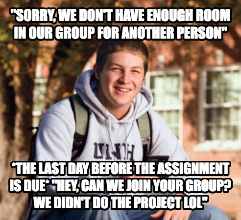 College Freshman  sorry, we don t have enough room in our group for another person  *the last day before the assignment is due*  hey, can we join your group? we didn t do the project lol  , made with livememe meme generator