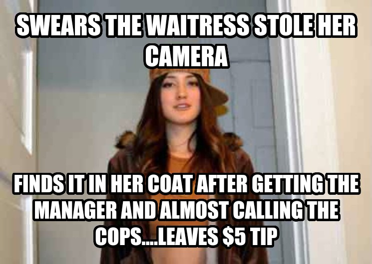 Scumbag Stephanie swears the waitress stole her camera finds it in her coat after getting the manager and almost calling the cops....leaves $5 tip , made with livememe meme generator