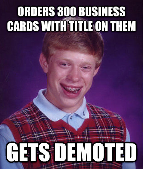 Bad Luck Brian orders 300 business cards with title on them gets demoted , made with livememe meme generator