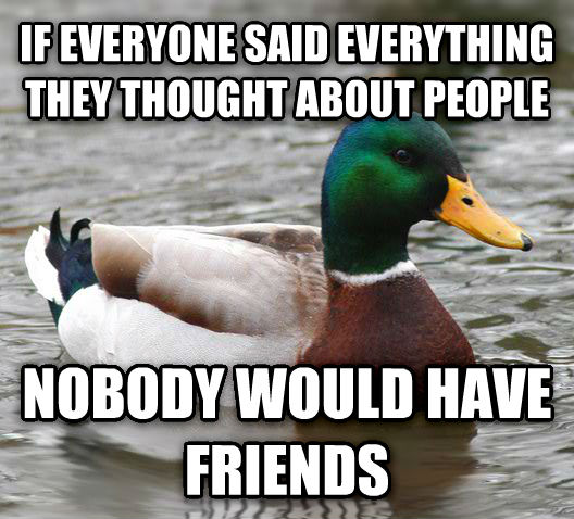 Actual Advice Mallard if everyone said everything they thought about people nobody would have friends , made with livememe meme maker