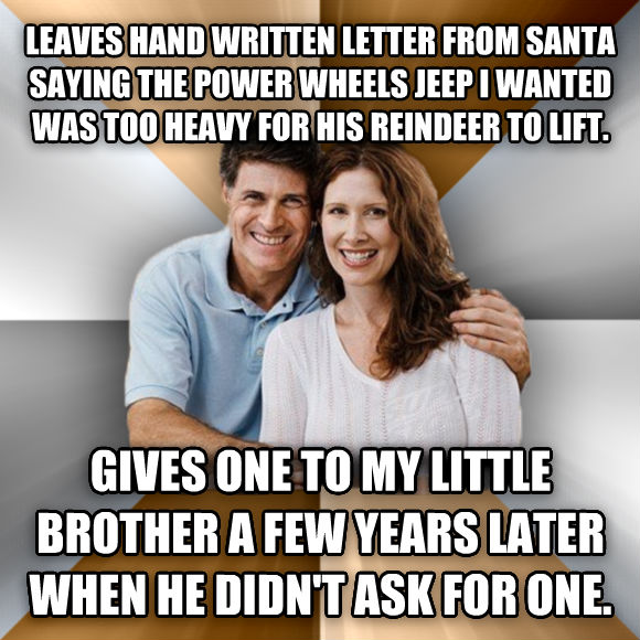 Scumbag Parents leaves hand written letter from santa saying the power wheels jeep i wanted was too heavy for his reindeer to lift. gives one to my little brother a few years later when he didn t ask for one.  , made with livememe meme maker