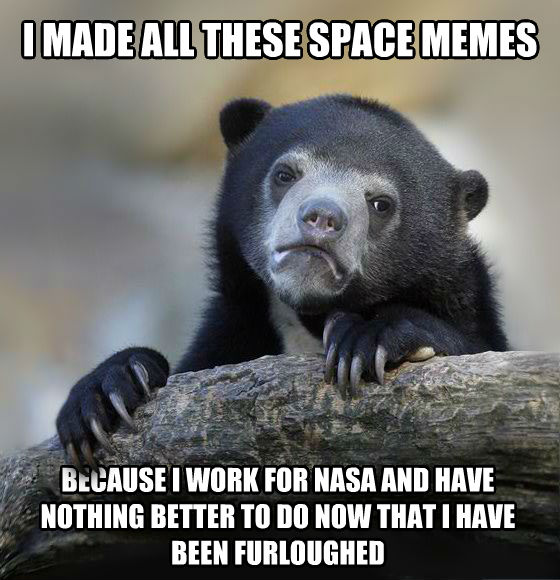 Confession Bear i made all these space memes because i work for nasa and have nothing better to do now that i have been furloughed , made with livememe meme maker
