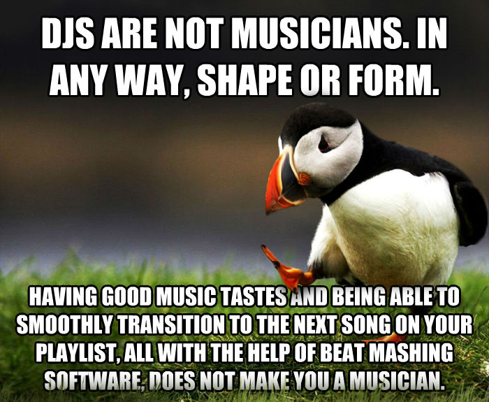 Unpopular Opinion Puffin djs are not musicians. in any way, shape or form.  having good music tastes and being able to smoothly transition to the next song on your playlist, all with the help of beat mashing software, does not make you a musician.  , made with livememe meme creator