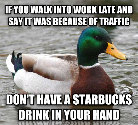 Actual Advice Mallard if you walk into work late and say it was because of traffic don t have a starbucks drink in your hand , made with livememe meme creator