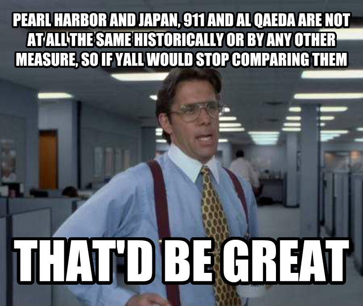 Office Space Lumbergh pearl harbor and japan, 911 and al qaeda are not at all the same historically or by any other measure, so if yall would stop comparing them  that d be great  , made with livememe meme maker