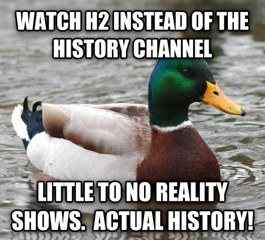 Actual Advice Mallard watch h2 instead of the history channel little to no reality shows.  actual history! , made with livememe meme generator