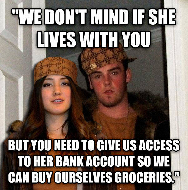 Scumbag Couple  we don t mind if she lives with you but you need to give us access to her bank account so we can buy ourselves groceries.   , made with livememe meme creator
