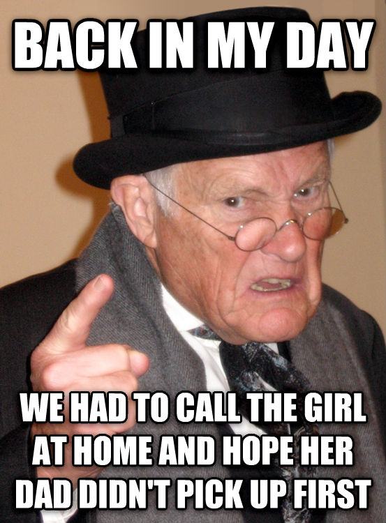 Back In My Day back in my day we had to call the girl at home and hope her dad didn t pick up first , made with livememe meme generator