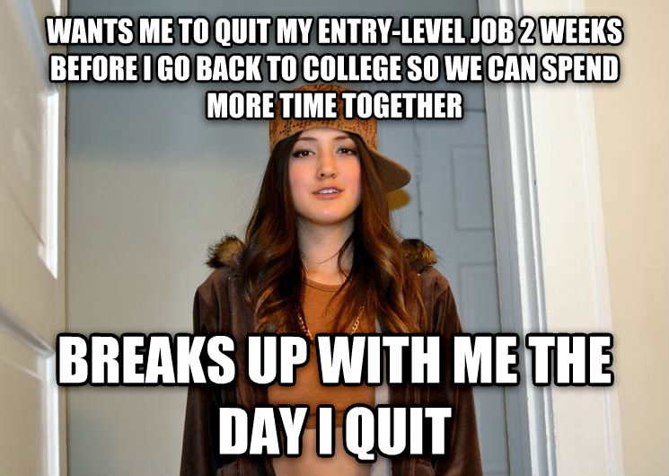 Scumbag Stephanie wants me to quit my entry-level job 2 weeks before i go back to college so we can spend more time together breaks up with me the day i quit , made with livememe meme creator