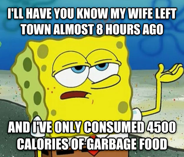 Tough Spongebob i ll have you know my wife left town almost 8 hours ago and i ve only consumed 4500 calories of garbage food , made with livememe meme creator