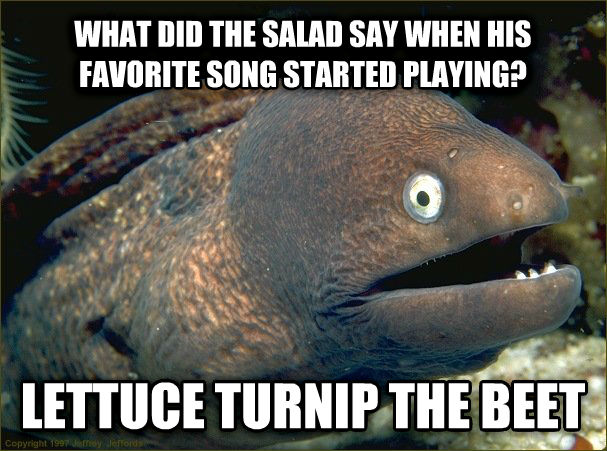 Bad Joke Eel what did the salad say when his favorite song started playing? lettuce turnip the beet , made with livememe meme generator