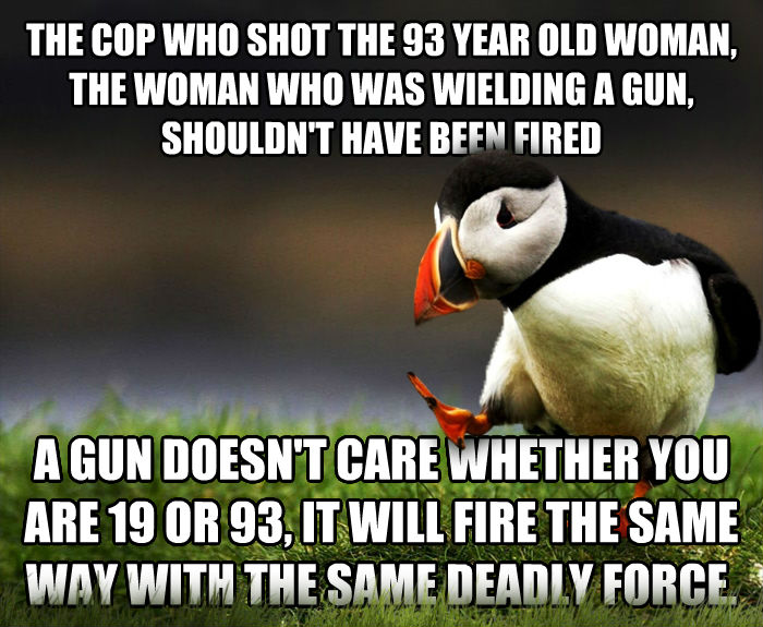 Unpopular Opinion Puffin the cop who shot the 93 year old woman, the woman who was wielding a gun, shouldn t have been fired a gun doesn t care whether you are 19 or 93, it will fire the same way with the same deadly force. , made with livememe meme maker