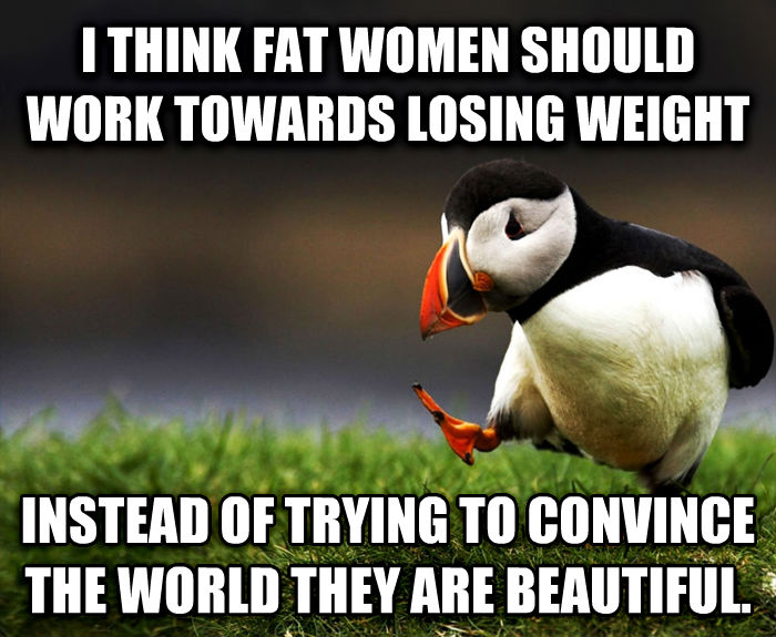 Unpopular Opinion Puffin i think fat women should work towards losing weight instead of trying to convince the world they are beautiful. , made with livememe meme maker
