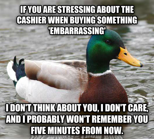Actual Advice Mallard if you are stressing about the cashier when buying something  embarrassing  i don t think about you, i don t care, and i probably won t remember you five minutes from now.  , made with livememe meme creator