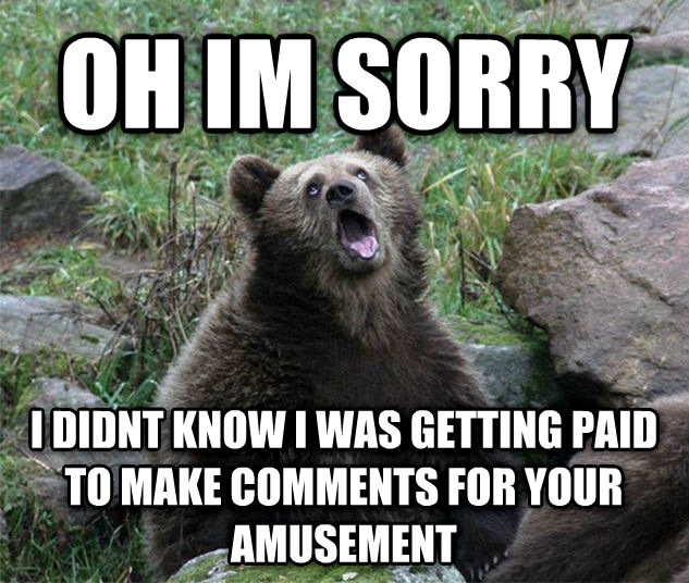 Sarcastic Bear oh im sorry i didnt know i was getting paid to make comments for your amuwatert , made with livememe meme creator