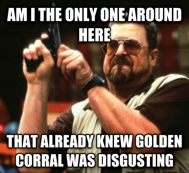 Angry Walter am i the only one around here that already knew golden corral was disgusting , made with livememe meme generator